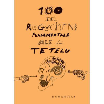 100 de rugaciuni fundamentale ale lui Tetelu (Editura: Humanitas, Autor: Dragos Musat ISBN 9789735067595)