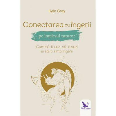Conectarea cu ingerii pe intelesul tuturor. Cum sa-ti auzi si sa-ti simti ingerii (Editura: For You, Autor: Kyle Gray ISBN 9786066393553)