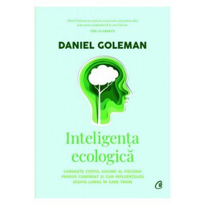 Inteligenta ecologica - Cunoaste costul ascuns al fiecarui produs cumparat si cum influentează acesta lumea in care traim ( Editura: Curtea Veche, Autor: Daniel Goleman ISBN 9786064406989)