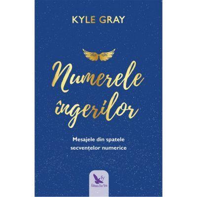 Numerele ingerilor. Mesajele din spatele secventelor numerice (Editura: For You, Autor: Kyle Gray ISBN 9786066393522)