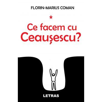 Ce facem cu Ceausescu? ( Editura: Letras, Autor: Florin-Marius Coman ISBN 9786069668375)