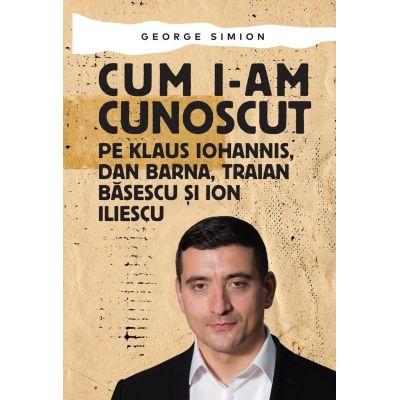Cum i-am cunoscut pe Klaus Iohannis, Dan Barna, Traian Basescu si Ion Iliescu ( Editura: Letras, Autor: George Simion ISBN 9786068935607)