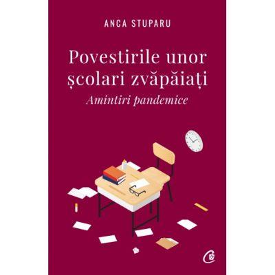 Povestirile unor scolari zvapaiati. Amintiri pandemice ( Editura: Curtea Veche, Autor: Anca Stuparu ISBN 978-606-44-0795-5)