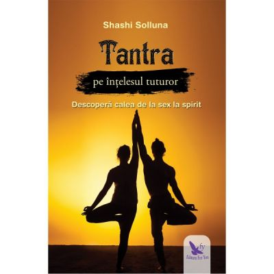 Tantra pe intelesul tuturor. Descopera calea de la sex la spirit ( Editura: For You, Autor: Shashi Solluna ISBN 9786066393546 )
