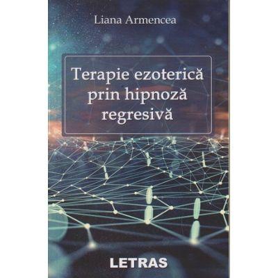 Terapie ezoterica prin hipnoza regresiva ( Editura: Letras, Autor: Liana Armeancea ISBN 9786069668740)