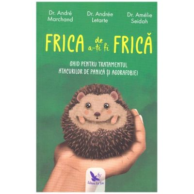 Frica de a-ti fi Frica. Ghid pentru tratamentul atacurilor de panica si agorafobiei ( Editura: For You, Autori: Dr. Andre Marchand, Dr. Andree Letarte, Dr. Amelie Seidah ISBN 9786066393560)