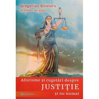 Aforisme si cugetari despre Justitie si nu numai ( Editura: Shambala, Autor: Gregorian Bivolaru ISBN 9786069180815)