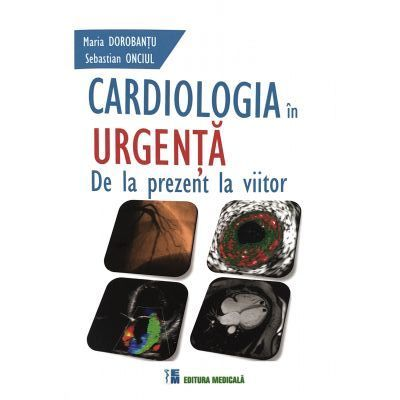 Cardiologia in urgenta. De la prezent la viitor ( Editura: Medicala, Autori: Maria Dorobantu, Sebastian Onciul ISBN 9789733908715)