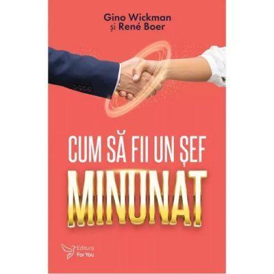 Cum sa fii un sef minunat ( Editura: For You, Autori: Gino Wickman, Rene Boer ISBN 9786066393706)
