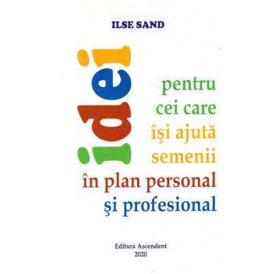 Idei pentru cei care isi ajuta semenii in plan personal si profesional (Editura: Ascendent, Autor: Ilse Sand ISBN 9786069050170)
