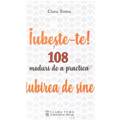 Iubeste-te. 108 moduri de a practica iubirea de sine (Editura: Clara Toma Publishing House, Autor: Clara Toma ISBN 9786069494301)