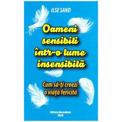 Oameni sensibili intr-o lume insensibila. Cum sa-ti creezi o viata fericita (Editura: Ascendent, Autor: Ilse Sand ISBN 9786069050149)