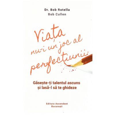 Viata nu-i un joc al perfectiunii (Editura: Ascendent, Autori: Dr. Bob Rotella, Bob Cullen ISBN 978-606-905001-9)