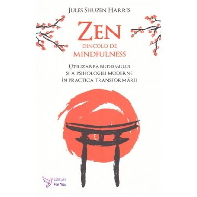 Zen dincolo de mindfulness. Utilizarea budismului si a psihologiei moderne in practica transformarii ( Editura: For You, Autor: Jules Shuzen Harris ISBN 9786066393607)