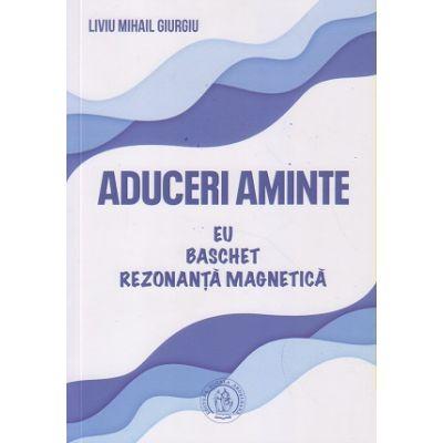 Aduceri aminte/ Eu, baschet, rezonanta magnetica (Editura: Scoala Ardeleana, Autor: Liviu Mihai Giurgiu ISBN 6067946242)