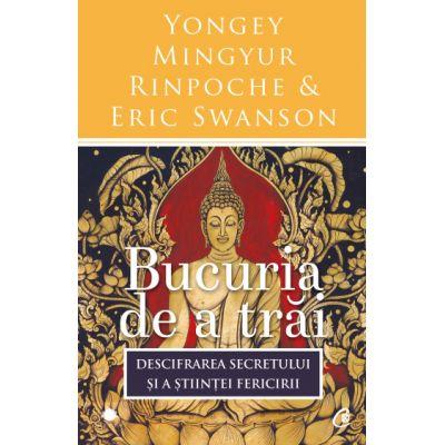 Bucuria de a trai. Descifrarea secretului si a stiintei fericirii (Editura: Curtea veche, Autori: Yongey Mingyur Rinpoche, Eric Swanson ISBN 9786064400079)