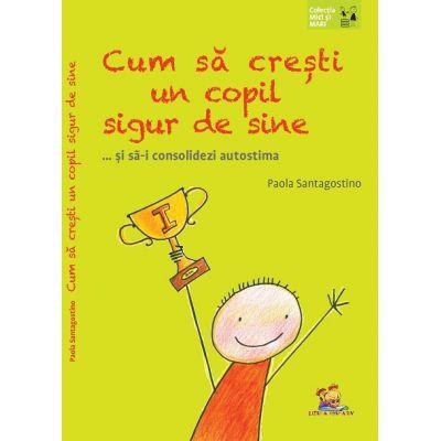 Cum sa cresti un copil sigur de sine... si sa-i consolidezi autostima ( Editura: Lizuka Educativ, Autor: Paola Santagostino ISBN 9786068714387)