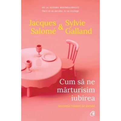 Cum sa ne marturisim iubirea. Secretele relatiei de durata ( Editura: Curtea Veche, Autori: Jacques Salome & Sylvie Galland ISBN 9786064407351)