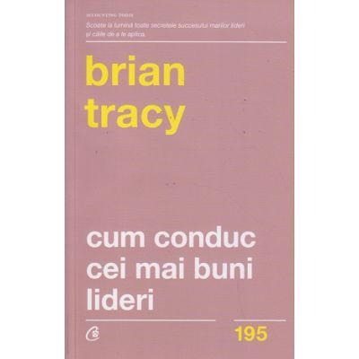 Cum conduc cei mai buni lideri (Editura: Curtea Veche, Autor: Brian Tracy ISBN 9786064400840)