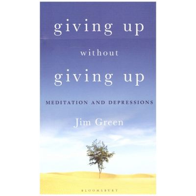 Giving Up Without Giving Up: Meditation and Depressions ( Editura: Bloomsbury/Books Outlet, Autor: Jim Green ISBN 9781472957450)