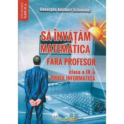Sa invatam matematica fara profesor clasa a 9 a Profil Informatica (Editura: Hyperion, Autor: Gheorghe Adalbert Schneider ISBN 9786065890916)