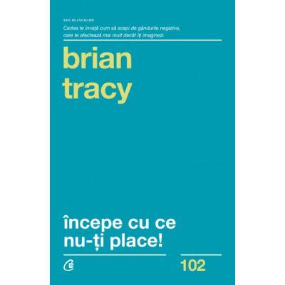Incepe cu ce nu-ti place (Editura Curtea Veche, Autor: Brian Tracy ISBN 9789736695070)