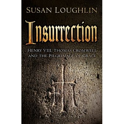 Insurrection: Henry VIII, Thomas Cromwell and the Pilgrimage of Grace ( Editura: The History Press/Books Outlet, Autor: Susan Loughlin ISBN 9780750967334)