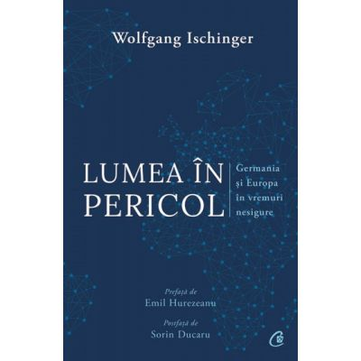 Lumea in pericol. Germania si Europa in vremuri nesigure (Editura: Curtea veche, Autor: Wolfgang Ischinger ISBN 9786064402851)