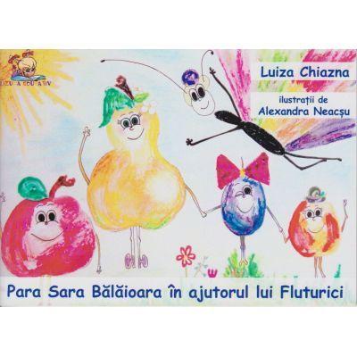 Para Sara Balaioara in ajutorul lui Fluturici ( Editura: Lizuka Educativ, Autor: Luiza Chiazna ISBN 9786068714653 )