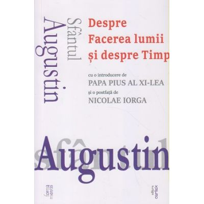 Sfantul Augustin Despre facerea lumii si despre timp(Editura: Cartex, Autor: Nicolae Iorga ISBN 9786068893976)