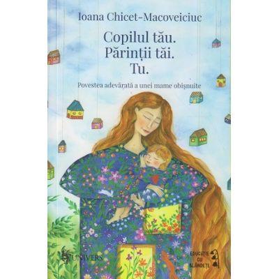 Copilul tau. Parintii tai. Tu (Editura: Univers, Autor: Ioana Chicet-Macoveiciuc ISBN 9789733412564)