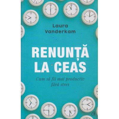 Renunta la ceas(Editura: Curtea Vehce, Autor: Laura Vanderkam ISBN 9786064408228)