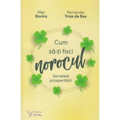 Cum sa-ti faci norocul / Secretele prosperitatii (Editura: For You, Autor(i): Alex Rovira, Fernando Trias de Bes ISBN 97860663. 93829)