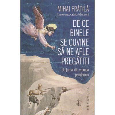 De ce binele se cuvine sa ne afle pregatiti (Editura: Humanitas, Autor: Mihai Fratila ISBN 9789735071011)