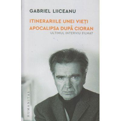 Itinerariile unei vieti apocalipsa dupa Cioran (Editura: Humanitas, Autor: Gabriel Liiceanu ISBN 9789735069650)