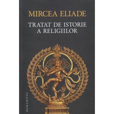 Tratat de istorie a religiilor (Editura: Humanitas, Autor: Mircea Eliade ISBN 9789735058173)