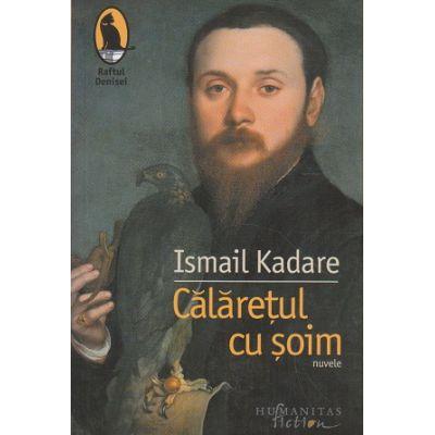 Calaretul cu soim (Editura: Humanitas, Autor: Ismail Kadare ISBN 9786067796254)