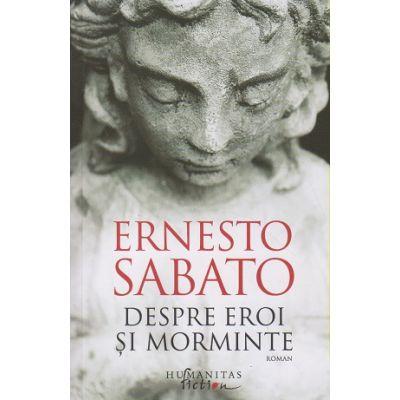 Despre eroi si morminte (Editura: Humanitas, Autor: Ernesto Sabato ISBN 9786067797169)
