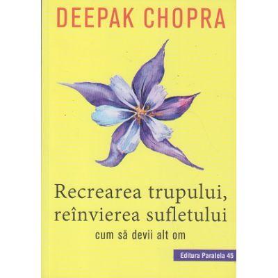 Recrearea trupului, reinvierea sufletului (Editura: Paralela 45, Autor: Deepak Chopra ISBN 9789734728053)