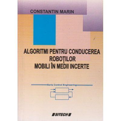 Algoritmi pentru conducerea robotilot mobili in medii incerte (Editura: Sitech, Autor: Constantin Marin ISBN 9737460960)