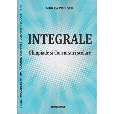 Integrale Olimpiade si concursuri scolare (Editura: Sitech, Autor: Mircea Popescu ISBN 9786061169443)
