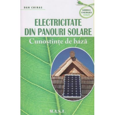 Electricitate din panouri solare. Cunostinte de baza ( Editura: Mast, Autor: Dan Chiras ISBN 9786066491372)