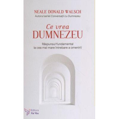 Ce vrea Dumnezeu (Editura: For You, Autor: Neale Donald Walsch ISBN 9786066393874)