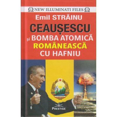Ceausescu si bomba atomica romaneasca cu Hafniu (Editura: Prestige, Autor: Emil Strainu ISBN 9786069651896)