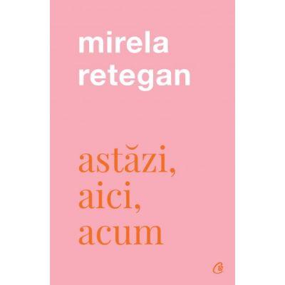 Astazi, aici, acum (Editura: Curtea Veche, Autor: Mirela Retegan, ISBN 9786064409546)