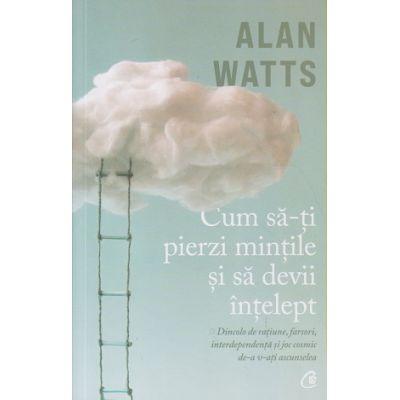 Cum sa-ti pierzi mintile si sa devii intelept (Editura: Curtea Veche, Autor: Ana Watts ISBN 9786064409300)