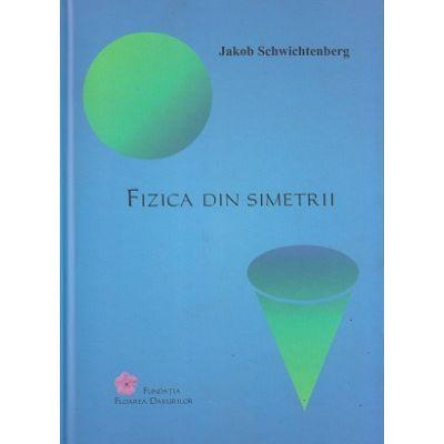 Fizica din simetrii (Editura: Fundatia Floarea Darurilor, Autor: Jakob Schwichtenberg, ISBN 9789730339666)