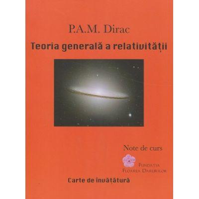 Teoria generala a relativitatii (Editura: Fundatia Floarea Darurilor, Autor: P. A. M. Dirac, ISBN 9789730343847)