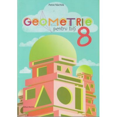 Geometrie pentru toti, clasa a VIII-a (Editura Nomina, Autor: Petre Nachila ISBN 9786065358546)