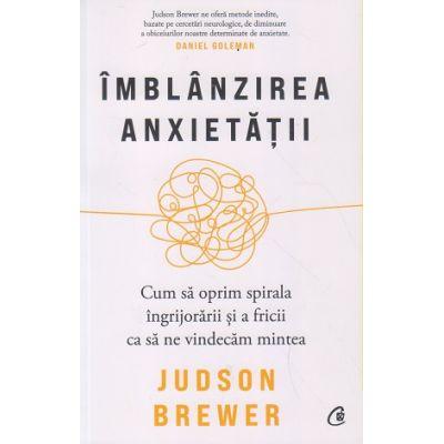 Imblanzirea anxietatii. Cum sa oprim spirala ingrijorarii si a fricii ca sa ne vindecam mintea (Editura: Curtea Veche, Autor: Judson Brewer ISBN 9786064409072)
